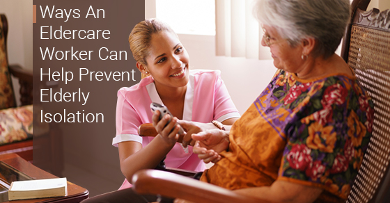 Ways An Eldercare Worker Can Help Prevent Elderly Isolation